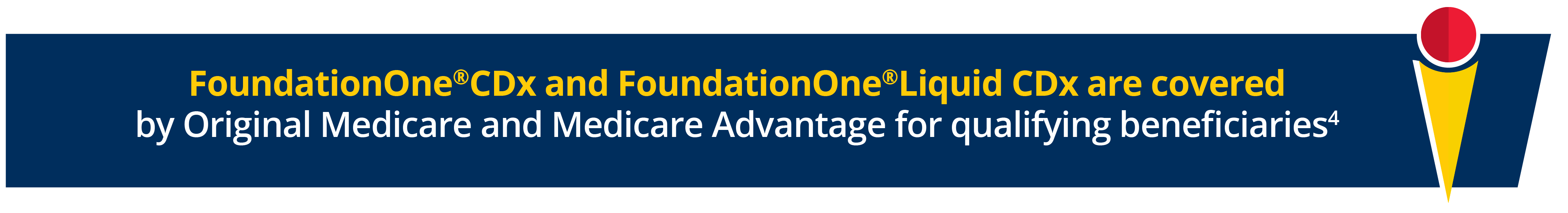 FoundationOne®CDx and FoundationOne®Liquid CDx are covered by Original Medicare and Medicare Advantage for qualifying beneficiaries