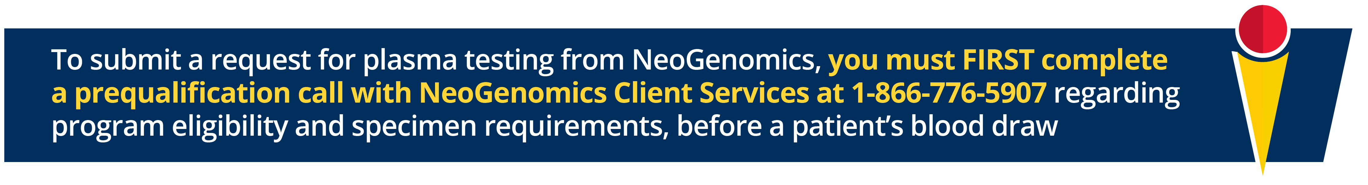 To submit a request for plasma testing from NeoGenomics, you must FIRST complete a prequalification call with NeoGenomics Client Services at 1-866-776-5907 regarding program eligibility and specimen requirements, before a patient's blood draw